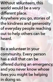 Without volunteers, this world would be a very different place.  Anywhere you go, stories of the kindness and generosity of everyday people reaching out to help others can be heard.Be a volunteer in your community.  Every person has a skill that can be offered during an emergency, and you never know whose lives you might be helping in doing so.
